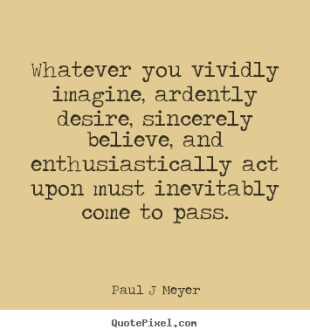 whatever-you-vividly-imagine-ardently-desire-sincerely-believe-and-enthusiastically-act-upon-must-inevitably-come-to-pass-desire-quotes